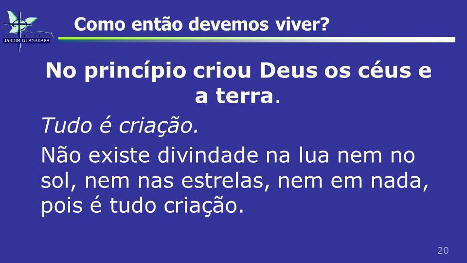20 Como então devemos viver. No princípio criou Deus os céus e a terra.