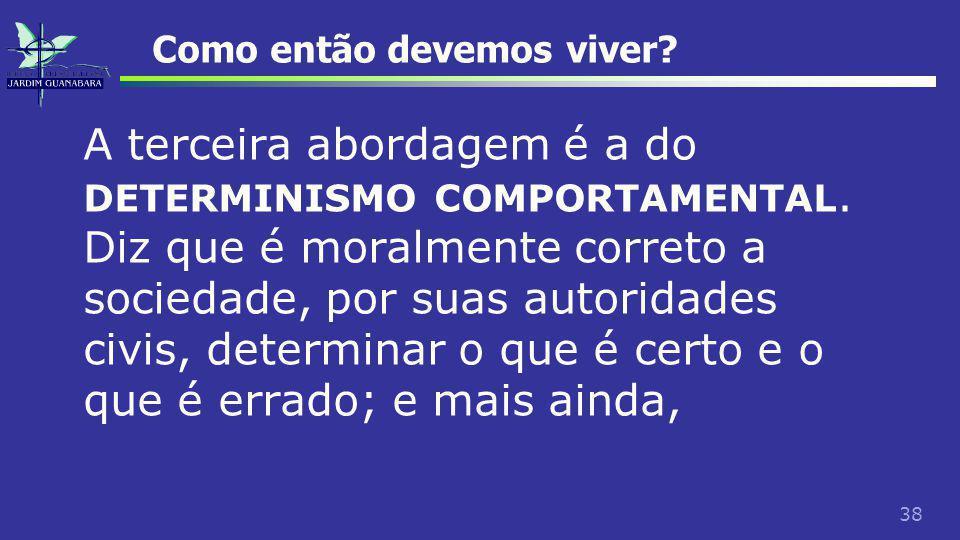 38 Como então devemos viver. A terceira abordagem é a do DETERMINISMO COMPORTAMENTAL.