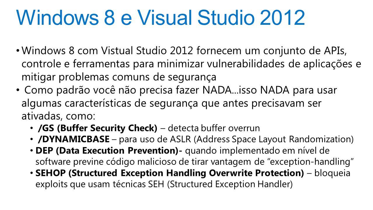 Windows 8 e Visual Studio 2012 Windows 8 com Vistual Studio 2012 fornecem um conjunto de APIs, controle e ferramentas para minimizar vulnerabilidades de aplicações e mitigar problemas comuns de segurança Como padrão você não precisa fazer NADA...isso NADA para usar algumas características de segurança que antes precisavam ser ativadas, como: /GS (Buffer Security Check) – detecta buffer overrun /DYNAMICBASE – para uso de ASLR (Address Space Layout Randomization) DEP (Data Execution Prevention)- quando implementado em nível de software previne código malicioso de tirar vantagem de exception-handling SEHOP (Structured Exception Handling Overwrite Protection) – bloqueia exploits que usam técnicas SEH (Structured Exception Handler)