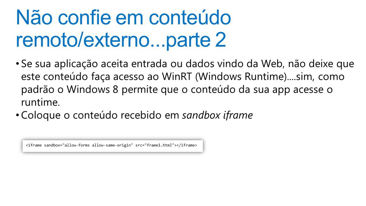 Não confie em conteúdo remoto/externo...parte 2 Se sua aplicação aceita entrada ou dados vindo da Web, não deixe que este conteúdo faça acesso ao WinRT (Windows Runtime)....sim, como padrão o Windows 8 permite que o conteúdo da sua app acesse o runtime.
