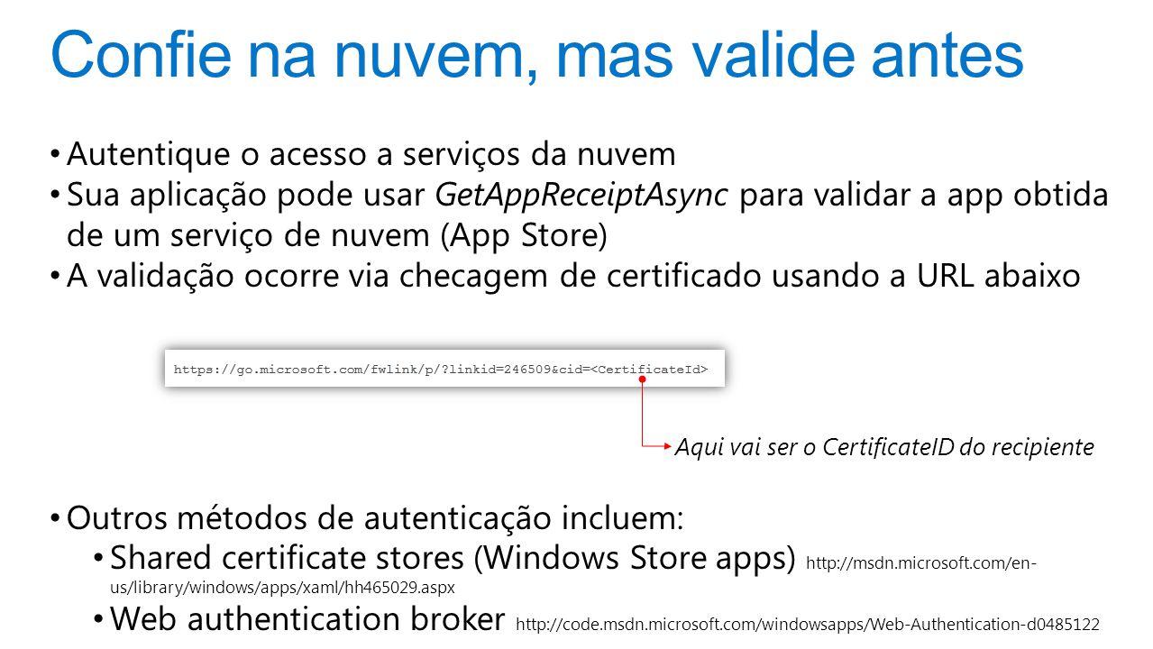 Confie na nuvem, mas valide antes Autentique o acesso a serviços da nuvem Sua aplicação pode usar GetAppReceiptAsync para validar a app obtida de um serviço de nuvem (App Store) A validação ocorre via checagem de certificado usando a URL abaixo Outros métodos de autenticação incluem: Shared certificate stores (Windows Store apps) http://msdn.microsoft.com/en- us/library/windows/apps/xaml/hh465029.aspx Web authentication broker http://code.msdn.microsoft.com/windowsapps/Web-Authentication-d0485122 Aqui vai ser o CertificateID do recipiente