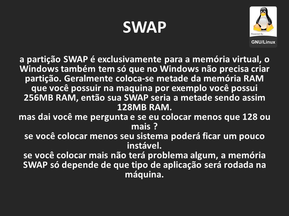 SWAP a partição SWAP é exclusivamente para a memória virtual, o Windows também tem só que no Windows não precisa criar partição. Geralmente coloca-se