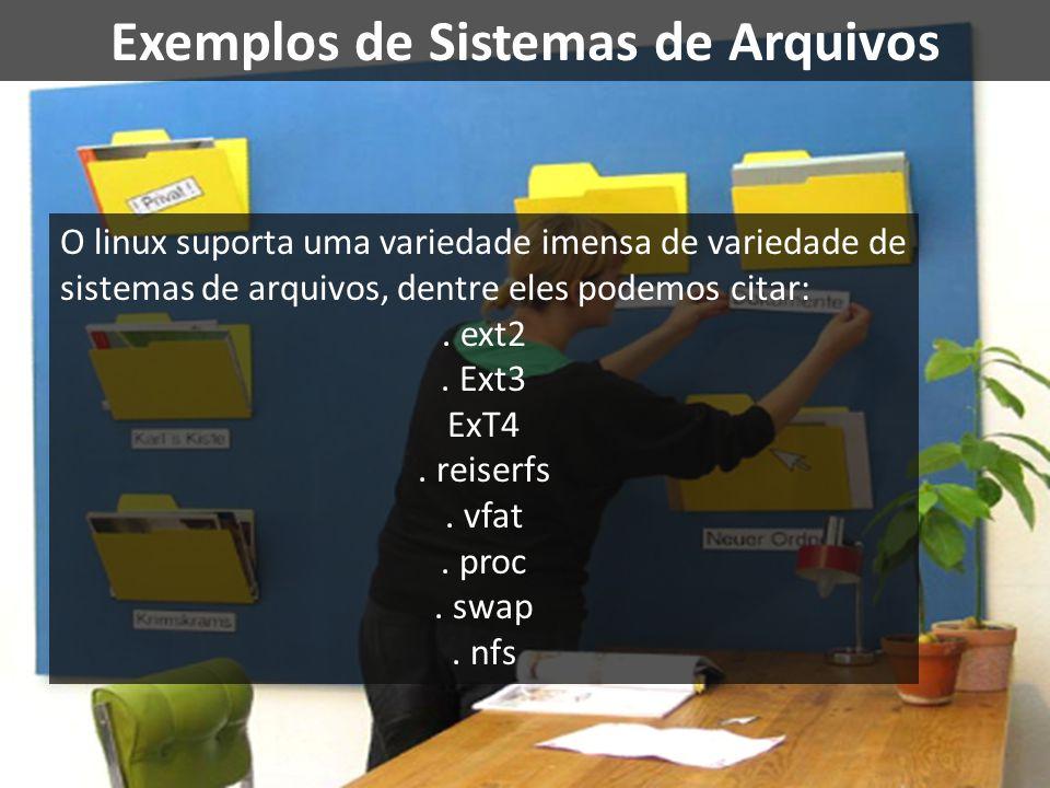 Exemplos de Sistemas de Arquivos O linux suporta uma variedade imensa de variedade de sistemas de arquivos, dentre eles podemos citar:. ext2. Ext3 ExT