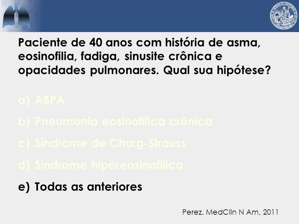 a)ABPA b)Pneumonia eosinofílica crônica c)Síndrome de Churg-Strauss d)Síndrome hipereosinofílica e)Todas as anteriores Perez.