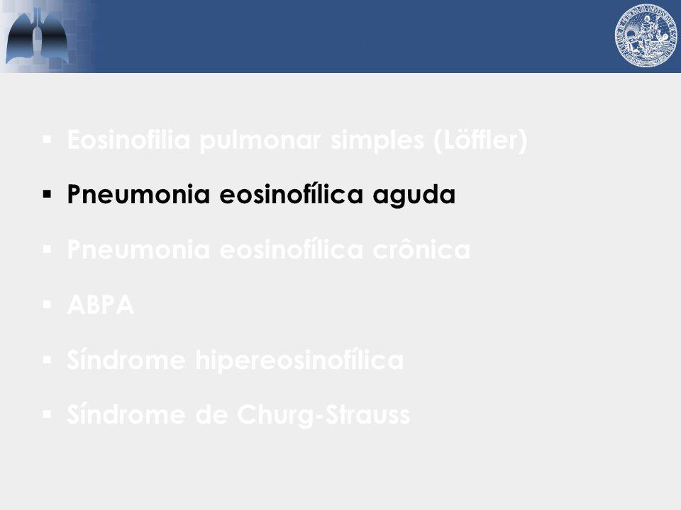 PEA  Quadro agudo grave de insuficiência respiratória  Imagens lembram edema pulmonar Derrame pleural eosinofílico é característico LBA > 25% de eos  Ausência de eosinofilia periférica Liberação pulmonar de quimiotáticos de eosinófilos Wechsler.