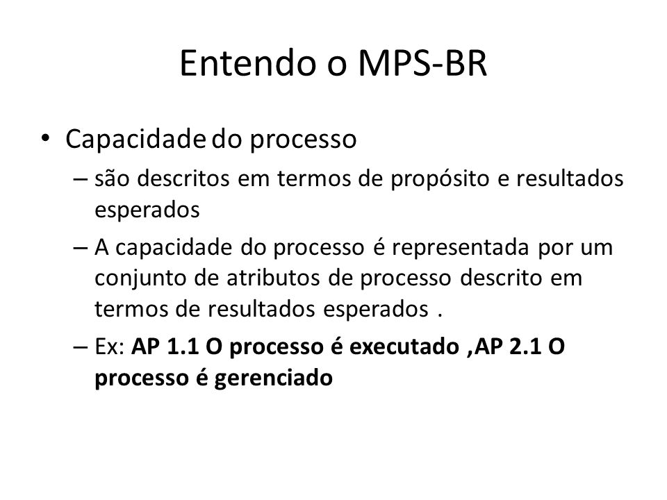 Entendo o MPS-BR Capacidade do processo – são descritos em termos de propósito e resultados esperados – A capacidade do processo é representada por um conjunto de atributos de processo descrito em termos de resultados esperados.