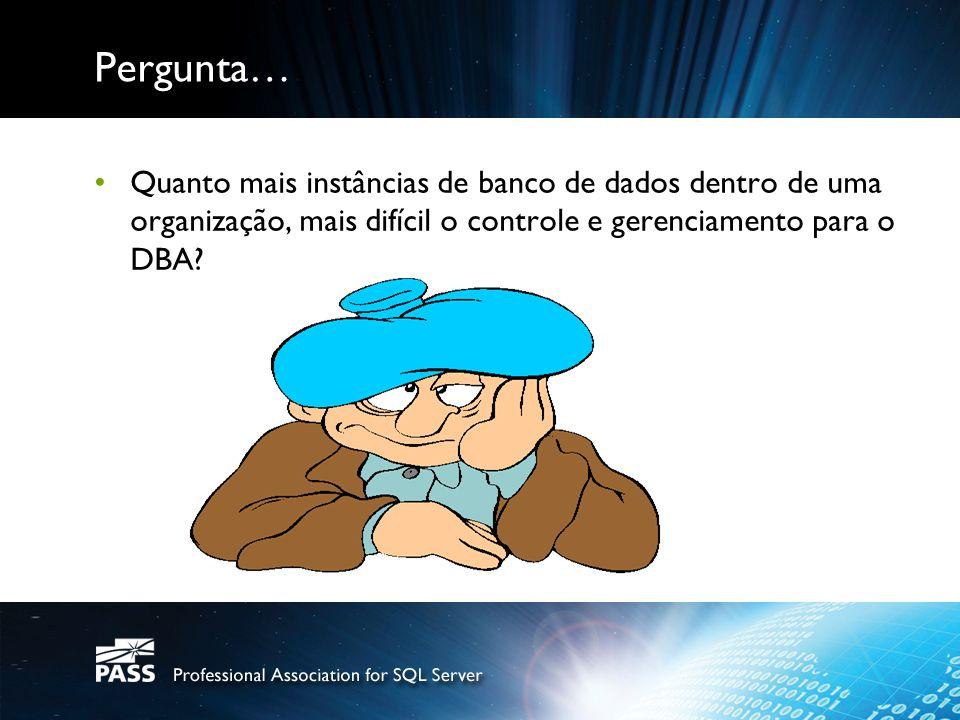 Pergunta… Quanto mais instâncias de banco de dados dentro de uma organização, mais difícil o controle e gerenciamento para o DBA