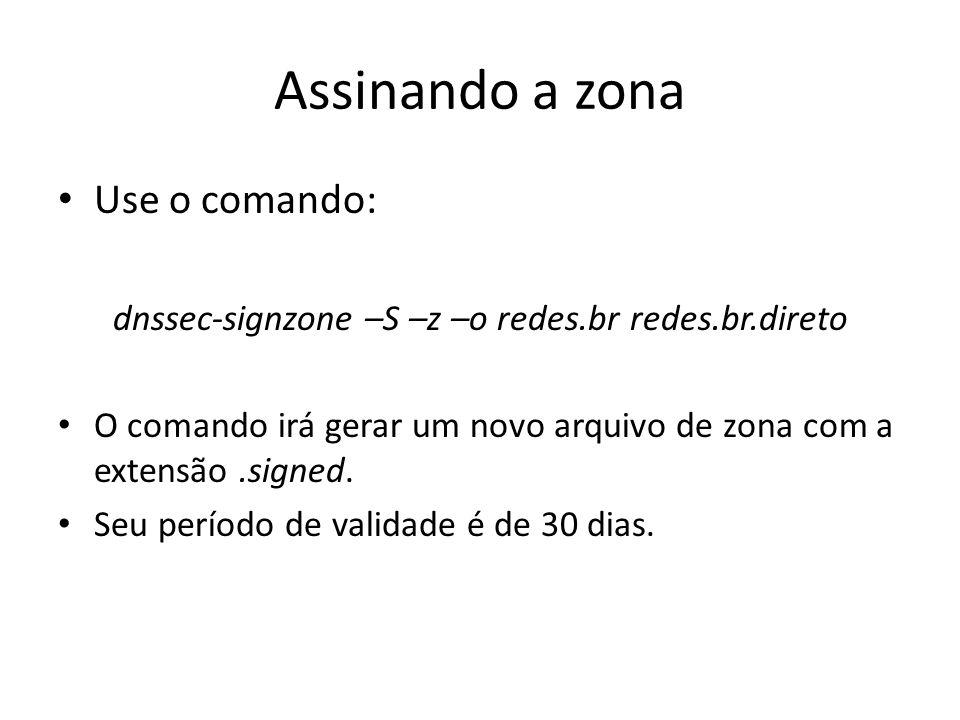 Assinando a zona Use o comando: dnssec-signzone –S –z –o redes.br redes.br.direto O comando irá gerar um novo arquivo de zona com a extensão.signed. S