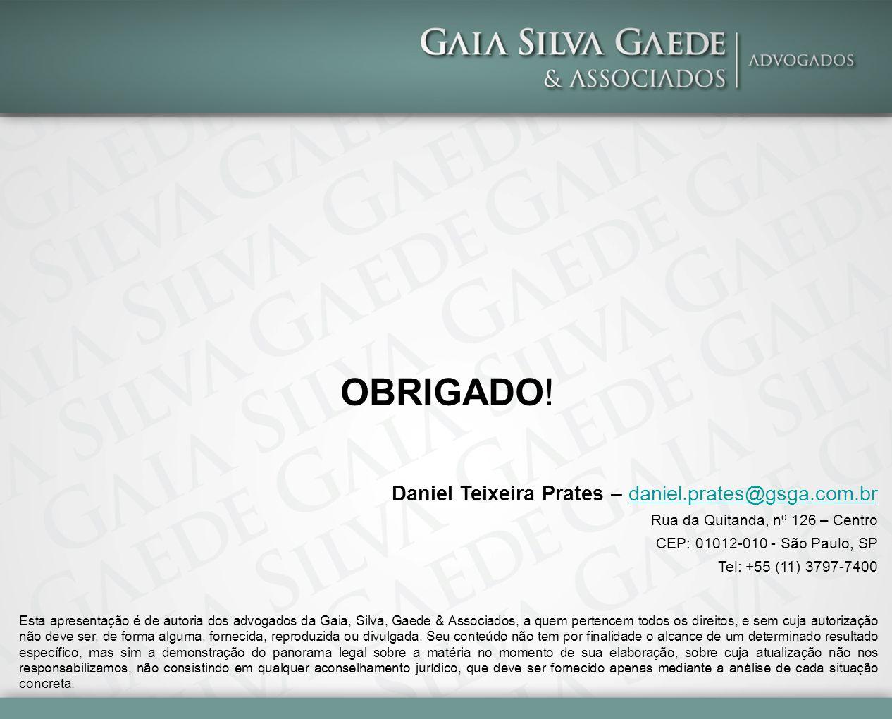 OBRIGADO! Daniel Teixeira Prates – daniel.prates@gsga.com.brdaniel.prates@gsga.com.br Rua da Quitanda, nº 126 – Centro CEP: 01012-010 - São Paulo, SP