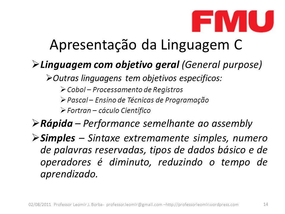 Apresentação da Linguagem C  Linguagem com objetivo geral (General purpose)  Outras linguagens tem objetivos especificos:  Cobol – Processamento de