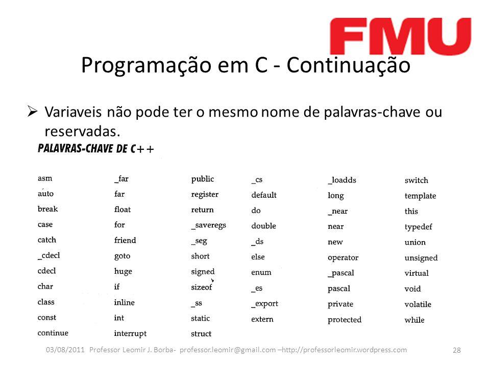 Programação em C - Continuação  Variaveis não pode ter o mesmo nome de palavras-chave ou reservadas. 28 03/08/2011 Professor Leomir J. Borba- profess