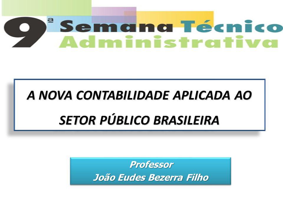 Professor João Eudes Bezerra Filho Professor A NOVA CONTABILIDADE APLICADA AO SETOR PÚBLICO BRASILEIRA