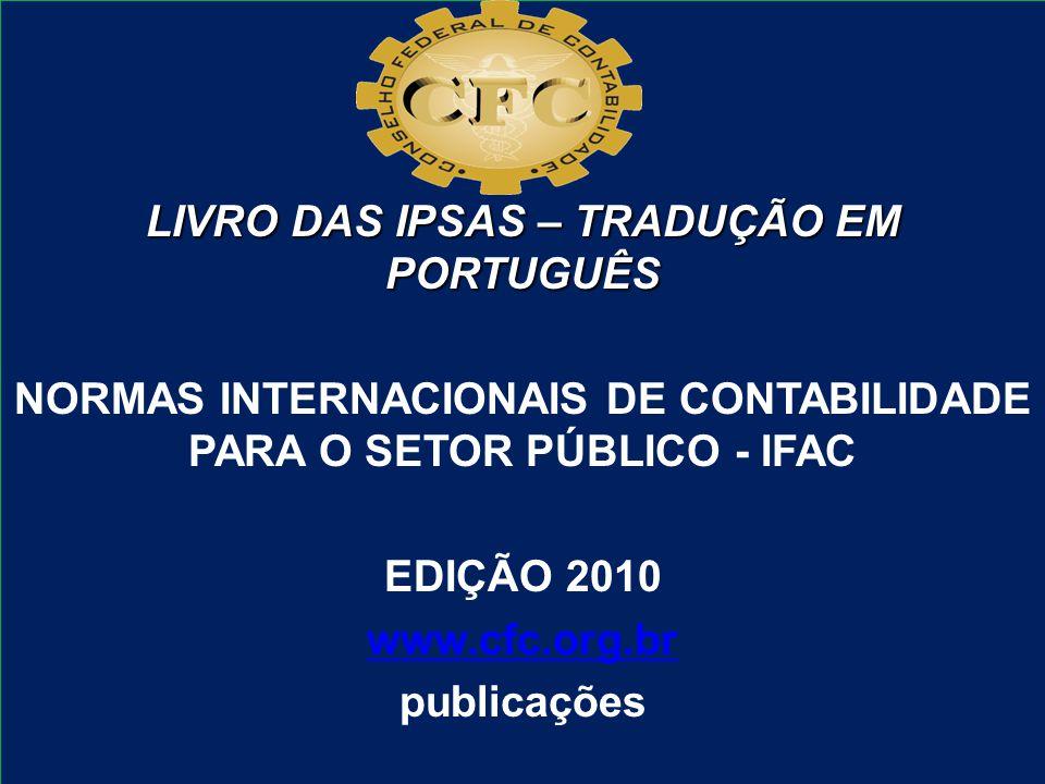 LIVRO DAS IPSAS – TRADUÇÃO EM PORTUGUÊS NORMAS INTERNACIONAIS DE CONTABILIDADE PARA O SETOR PÚBLICO - IFAC EDIÇÃO 2010 www.cfc.org.br publicações