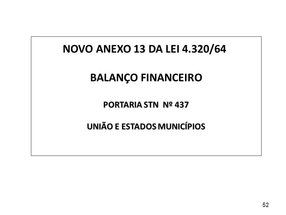 NOVO ANEXO 13 DA LEI 4.320/64 BALANÇO FINANCEIRO PORTARIA STN Nº 437 UNIÃO E ESTADOS MUNICÍPIOS 52