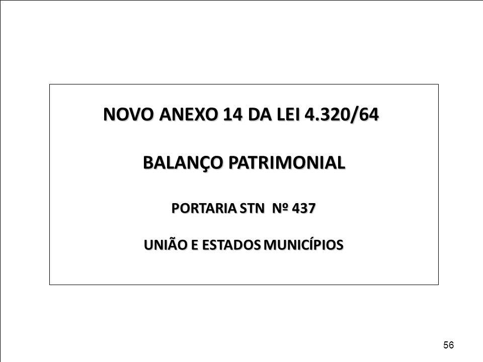 NOVO ANEXO 14 DA LEI 4.320/64 BALANÇO PATRIMONIAL PORTARIA STN Nº 437 UNIÃO E ESTADOS MUNICÍPIOS 56