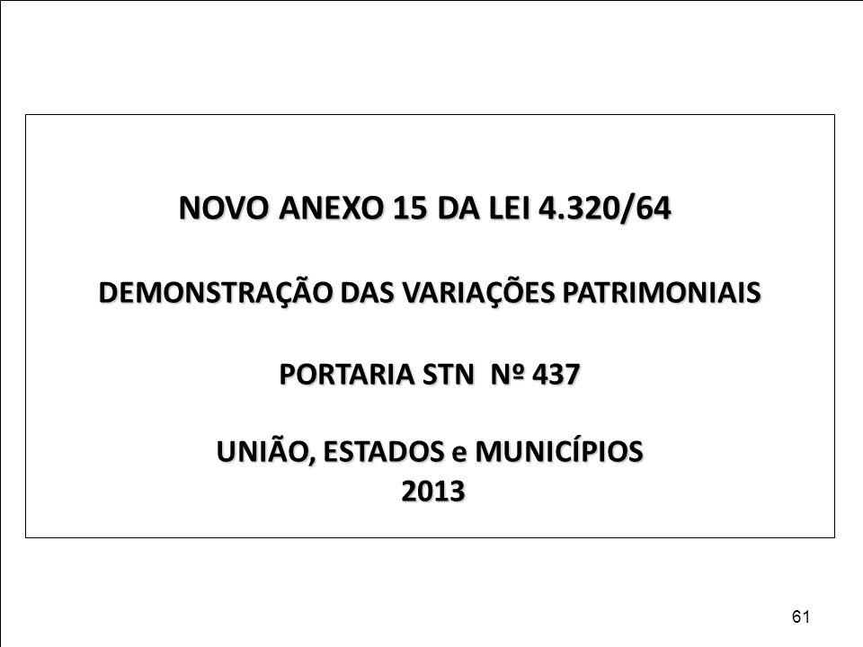 NOVO ANEXO 15 DA LEI 4.320/64 DEMONSTRAÇÃO DAS VARIAÇÕES PATRIMONIAIS PORTARIA STN Nº 437 UNIÃO, ESTADOS e MUNICÍPIOS 2013 2013 61