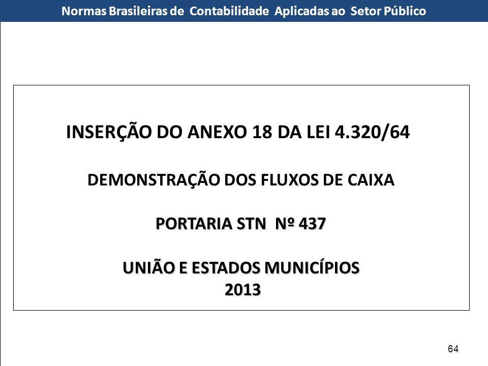 INSERÇÃO DO ANEXO 18 DA LEI 4.320/64 DEMONSTRAÇÃO DOS FLUXOS DE CAIXA PORTARIA STN Nº 437 UNIÃO E ESTADOS MUNICÍPIOS 2013 2013 Normas Brasileiras de C