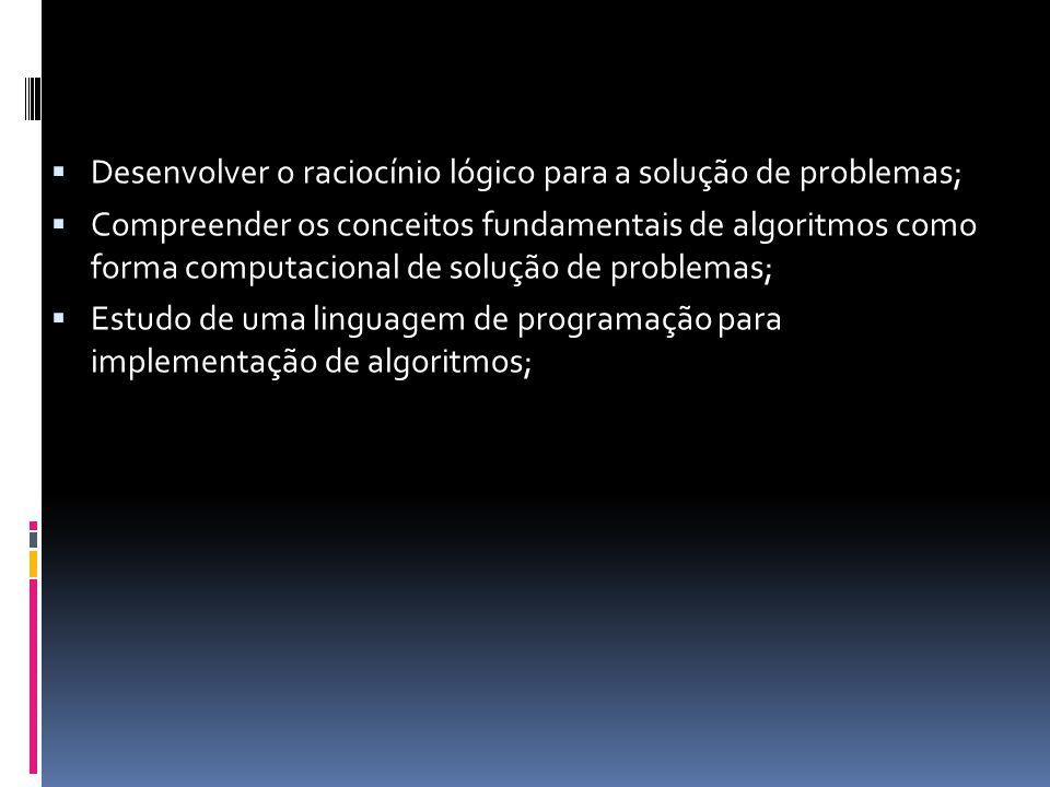  Desenvolver o raciocínio lógico para a solução de problemas;  Compreender os conceitos fundamentais de algoritmos como forma computacional de solução de problemas;  Estudo de uma linguagem de programação para implementação de algoritmos;