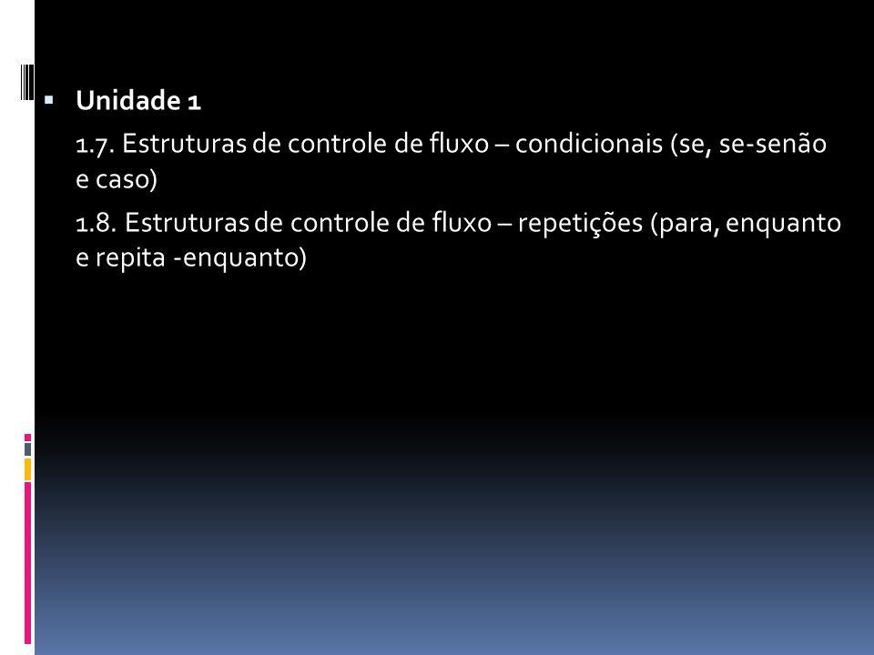  Unidade 1 1.7. Estruturas de controle de fluxo – condicionais (se, se-senão e caso) 1.8.