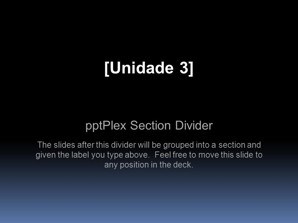 pptPlex Section Divider [Unidade 3] The slides after this divider will be grouped into a section and given the label you type above. Feel free to move