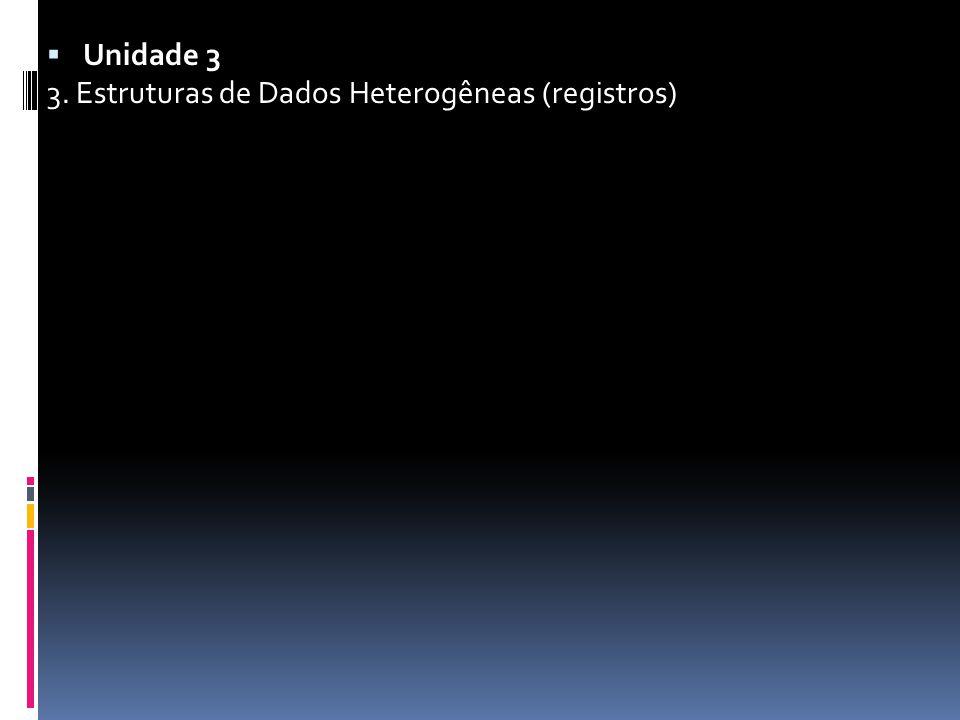  Unidade 3 3. Estruturas de Dados Heterogêneas (registros)
