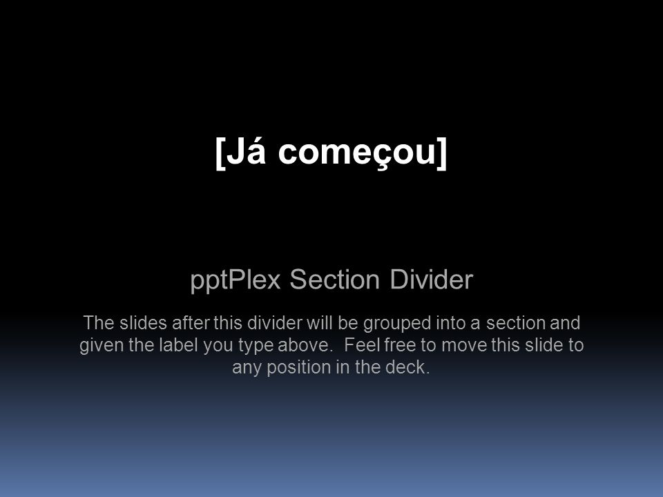 pptPlex Section Divider [Já começou] The slides after this divider will be grouped into a section and given the label you type above. Feel free to mov