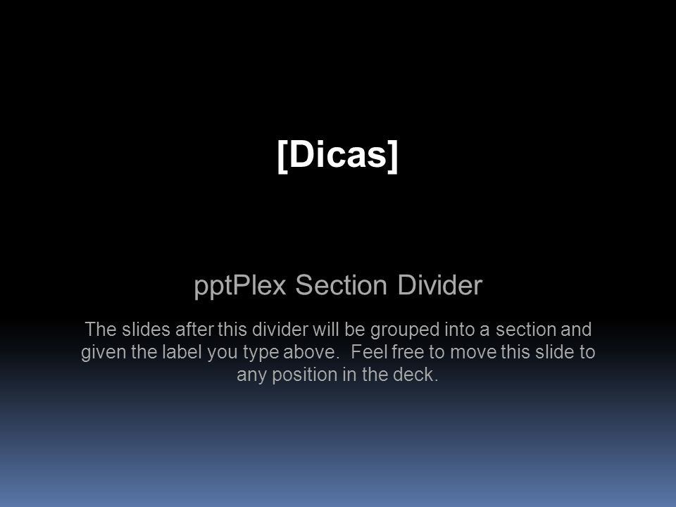 pptPlex Section Divider [Dicas] The slides after this divider will be grouped into a section and given the label you type above. Feel free to move thi