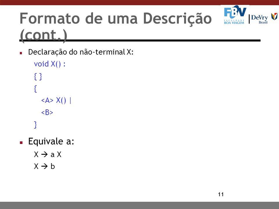 11 Formato de uma Descrição (cont.) n Declaração do não-terminal X: void X() : { } { X() | } n Equivale a: X  a X X  b