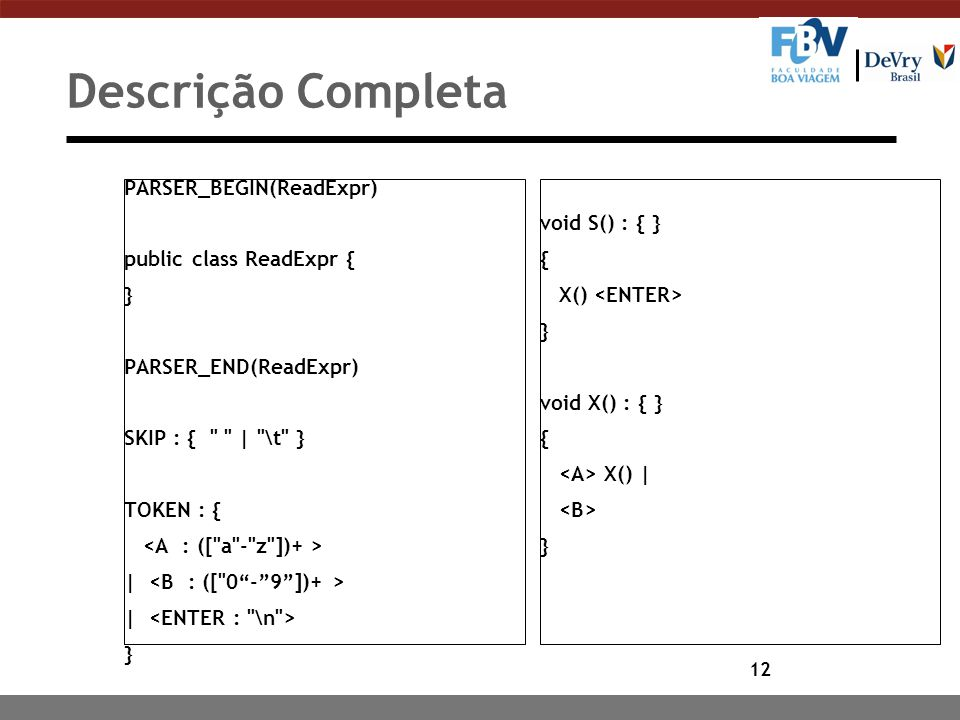 12 Descrição Completa PARSER_BEGIN(ReadExpr) public class ReadExpr { } PARSER_END(ReadExpr) SKIP : { | \t } TOKEN : { | } void S() : { } { X() } void X() : { } { X() | }