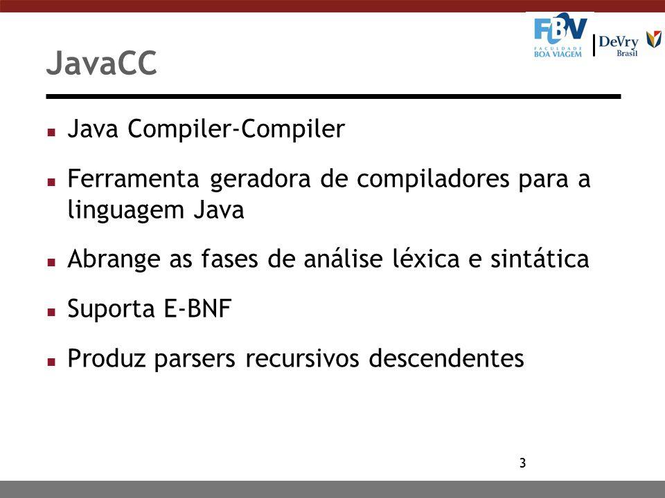 3 JavaCC n Java Compiler-Compiler n Ferramenta geradora de compiladores para a linguagem Java n Abrange as fases de análise léxica e sintática n Suporta E-BNF n Produz parsers recursivos descendentes