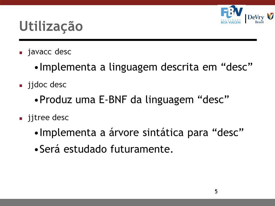 5 Utilização n javacc desc Implementa a linguagem descrita em desc n jjdoc desc Produz uma E-BNF da linguagem desc n jjtree desc Implementa a árvore sintática para desc Será estudado futuramente.