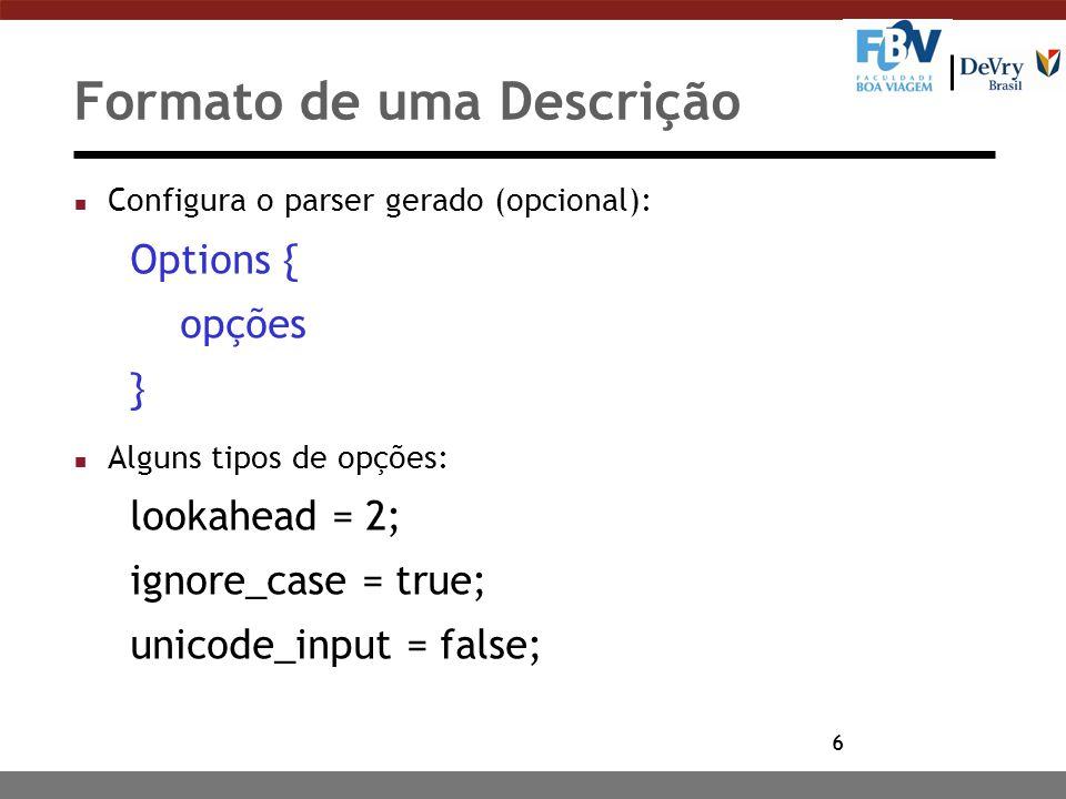 6 Formato de uma Descrição n Configura o parser gerado (opcional): Options { opções } n Alguns tipos de opções: lookahead = 2; ignore_case = true; unicode_input = false;