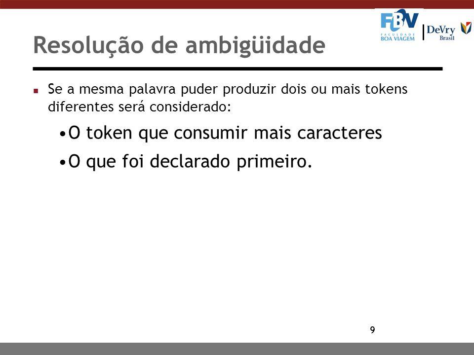 9 Resolução de ambigüidade n Se a mesma palavra puder produzir dois ou mais tokens diferentes será considerado: O token que consumir mais caracteres O que foi declarado primeiro.