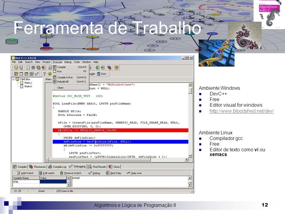 Algoritmos e Lógica de Programação II 12 Ferramenta de Trabalho Ambiente Windows DevC++ Free Editor visual for windows http://www.bloodshed.net/dev/ Ambiente Linux Compilador gcc Free Editor de texto como vi ou xemacs