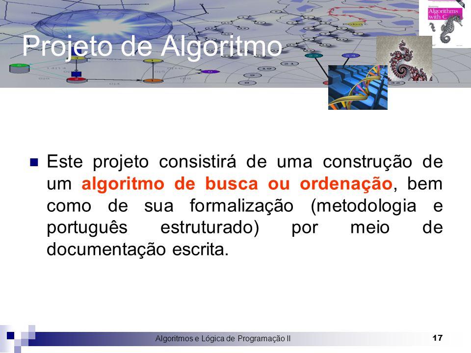 Algoritmos e Lógica de Programação II 17 Projeto de Algoritmo Este projeto consistirá de uma construção de um algoritmo de busca ou ordenação, bem como de sua formalização (metodologia e português estruturado) por meio de documentação escrita.