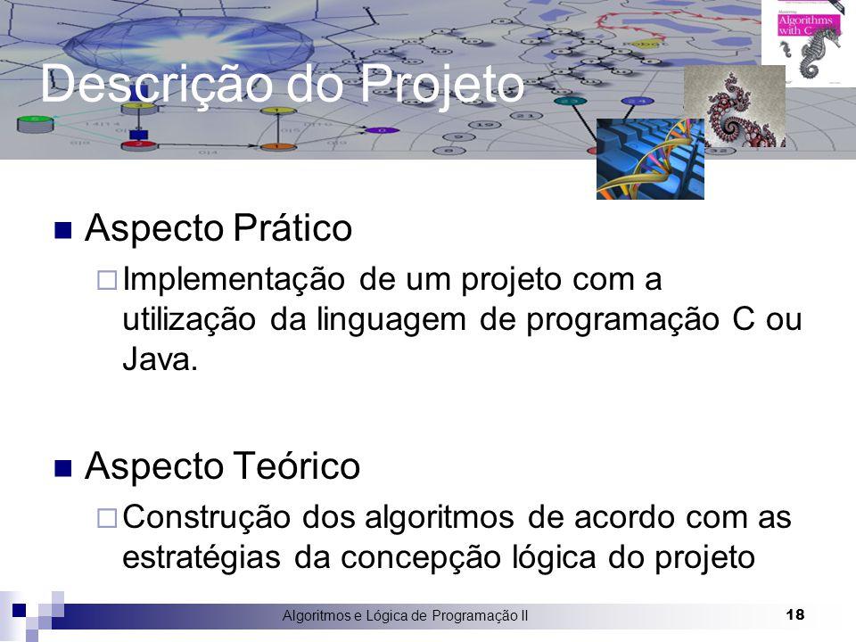 Algoritmos e Lógica de Programação II 18 Descrição do Projeto Aspecto Prático  Implementação de um projeto com a utilização da linguagem de programaç