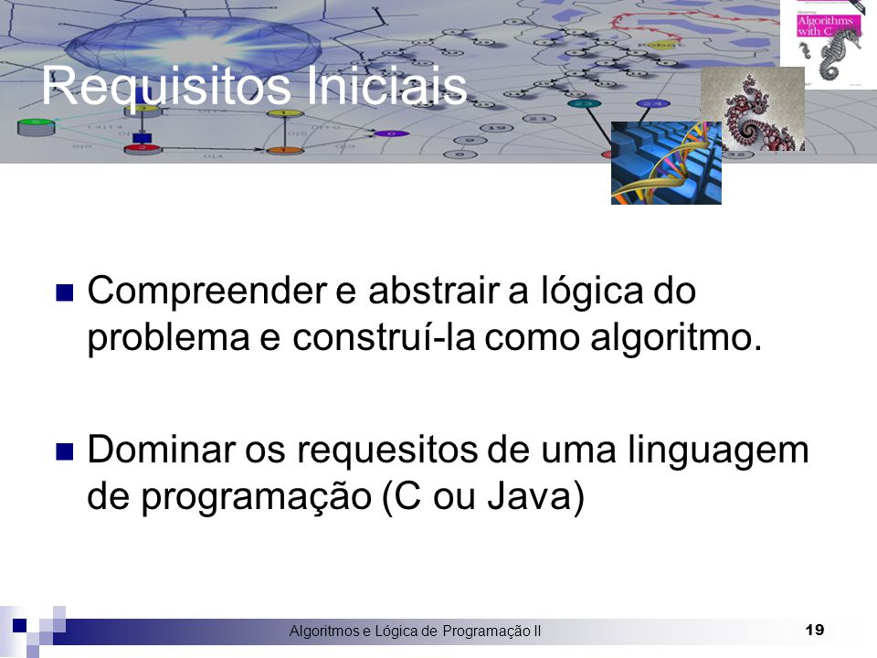 Algoritmos e Lógica de Programação II 19 Requisitos Iniciais Compreender e abstrair a lógica do problema e construí-la como algoritmo. Dominar os requ
