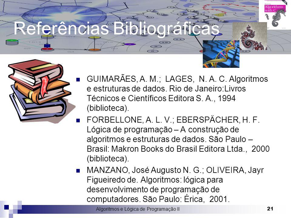 Algoritmos e Lógica de Programação II 21 Referências Bibliográficas GUIMARÃES, A. M.; LAGES, N. A. C. Algoritmos e estruturas de dados. Rio de Janeiro