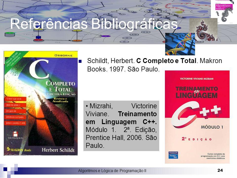Algoritmos e Lógica de Programação II 24 Referências Bibliográficas Schildt, Herbert. C Completo e Total. Makron Books. 1997. São Paulo. Mizrahi, Vict