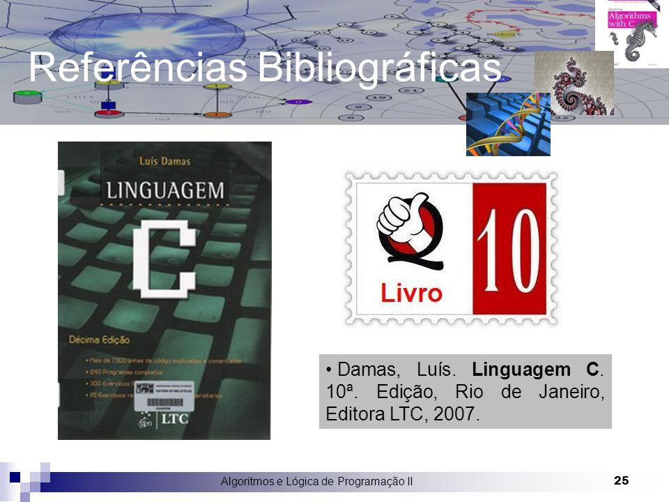 Algoritmos e Lógica de Programação II 25 Referências Bibliográficas Damas, Luís. Linguagem C. 10ª. Edição, Rio de Janeiro, Editora LTC, 2007.