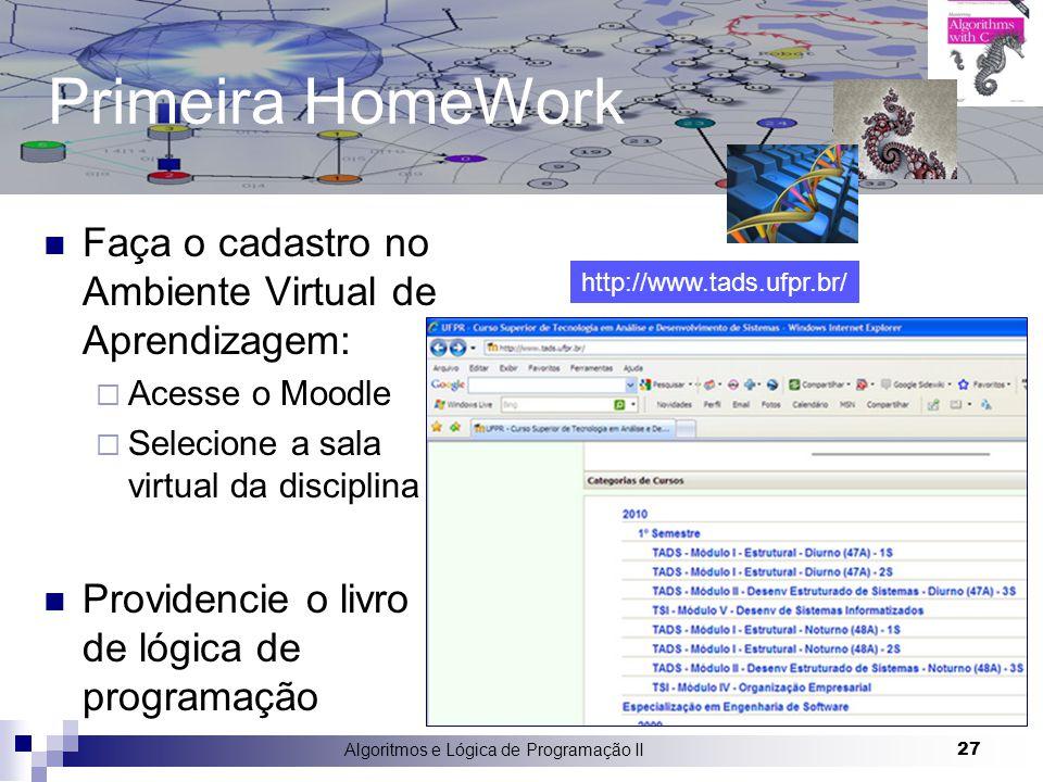 Primeira HomeWork Faça o cadastro no Ambiente Virtual de Aprendizagem:  Acesse o Moodle  Selecione a sala virtual da disciplina Providencie o livro de lógica de programação Algoritmos e Lógica de Programação II 27 http://www.tads.ufpr.br/