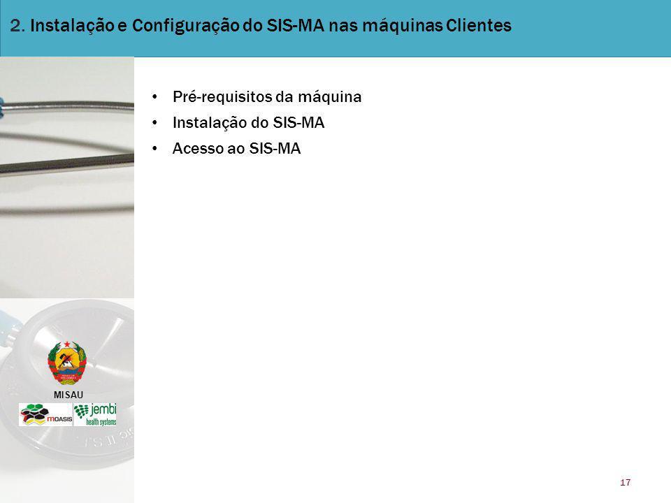 MISAU 17 2. Instalação e Configuração do SIS-MA nas máquinas Clientes Pré-requisitos da máquina Instalação do SIS-MA Acesso ao SIS-MA