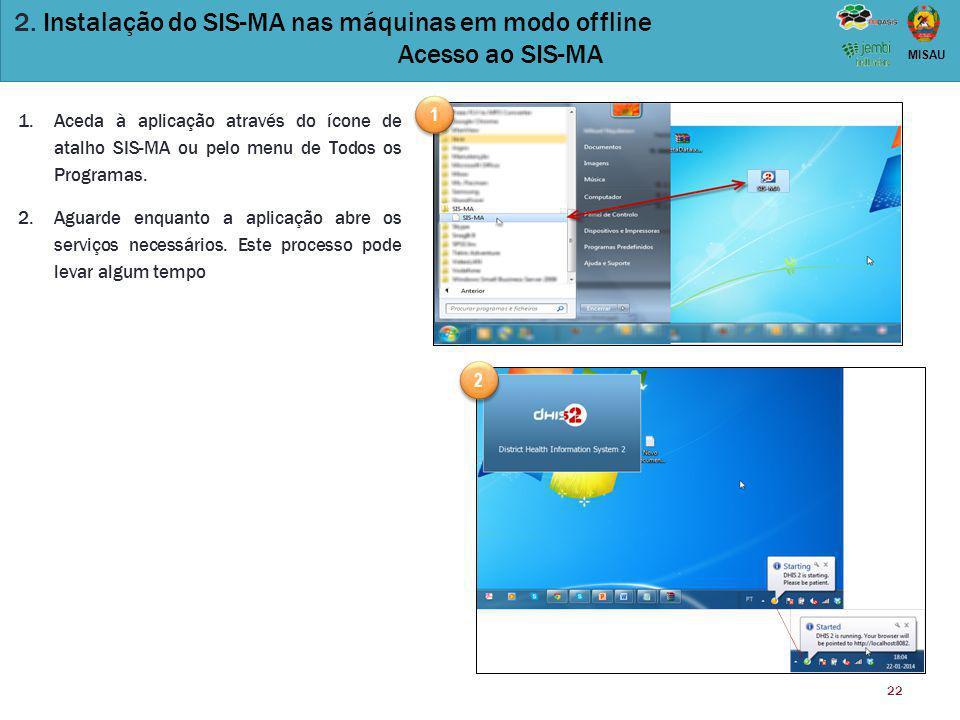 22 MISAU 2. Instalação do SIS-MA nas máquinas em modo offline Acesso ao SIS-MA 1.Aceda à aplicação através do ícone de atalho SIS-MA ou pelo menu de T