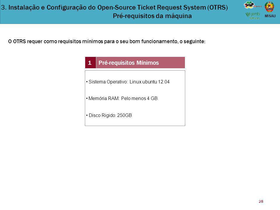 28 MISAU 1Pré-requisitos Mínimos Sistema Operativo: Linux ubuntu 12.04 Memória RAM: Pelo menos 4 GB. Disco Rigido: 250GB O OTRS requer como requisitos