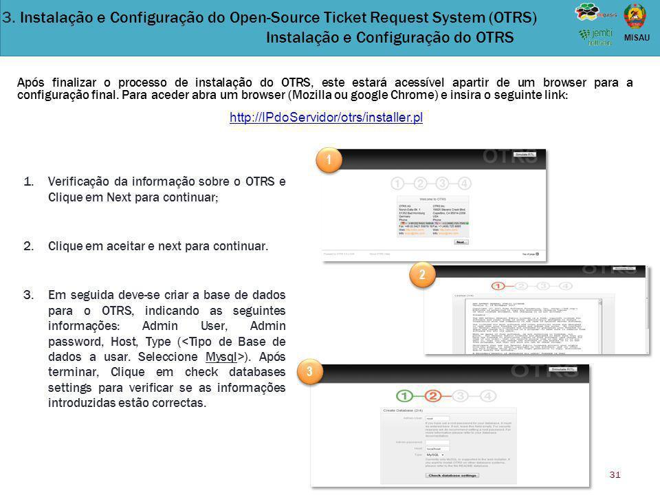 31 MISAU Após finalizar o processo de instalação do OTRS, este estará acessível apartir de um browser para a configuração final. Para aceder abra um b
