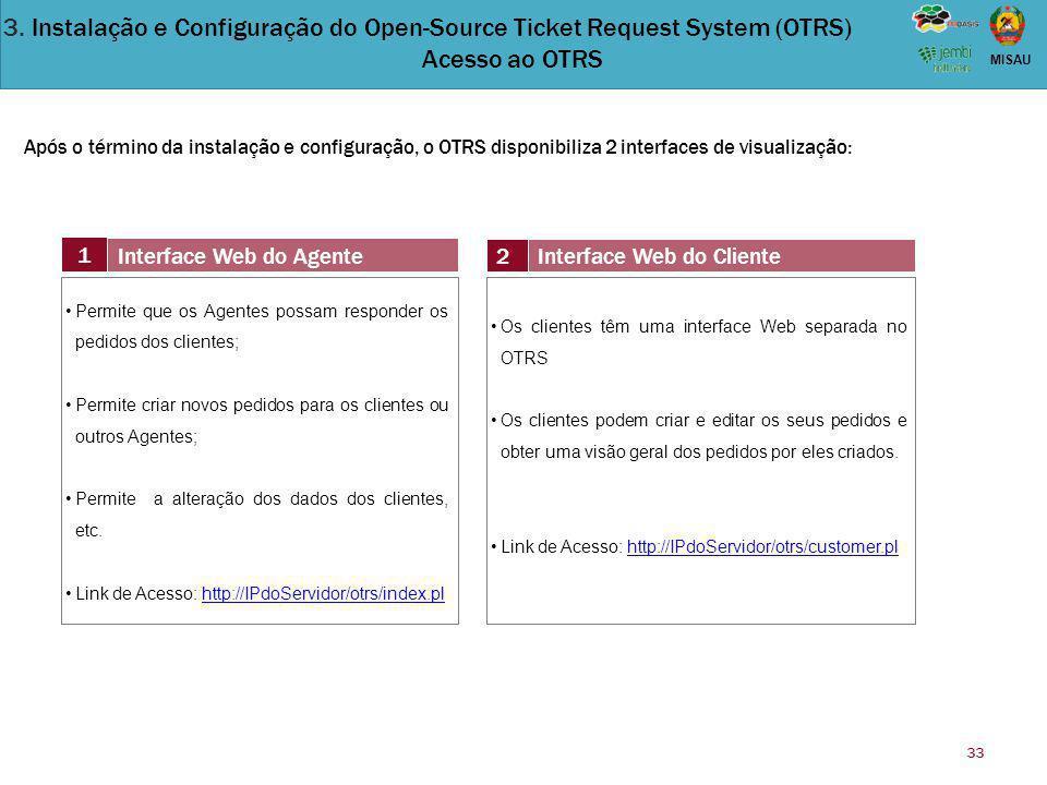 33 MISAU Após o término da instalação e configuração, o OTRS disponibiliza 2 interfaces de visualização: 1 Interface Web do Agente 2Interface Web do C