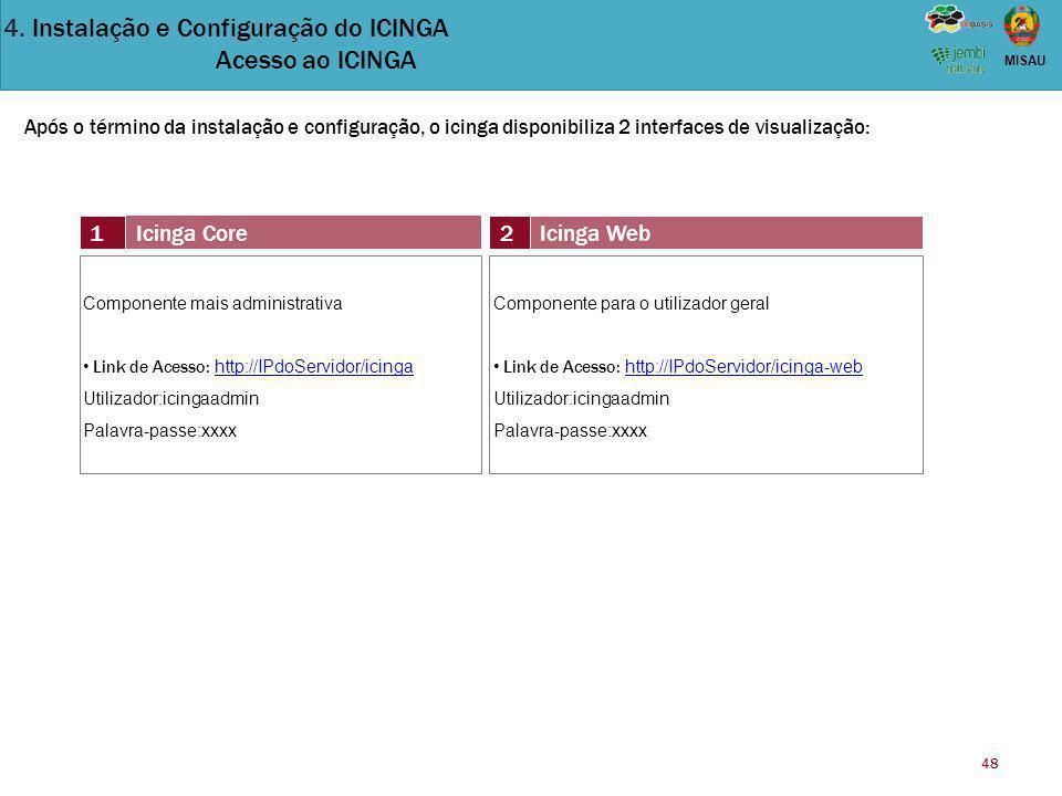 48 MISAU Após o término da instalação e configuração, o icinga disponibiliza 2 interfaces de visualização: 1 Icinga Core 2Icinga Web Componente mais a