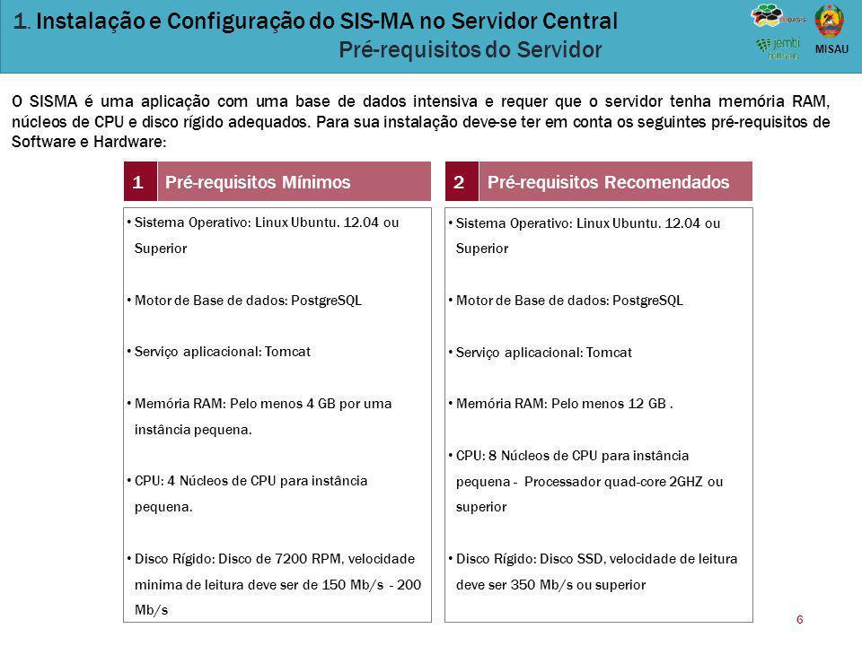 6 MISAU 1. Instalação e Configuração do SIS-MA no Servidor Central Pré-requisitos do Servidor O SISMA é uma aplicação com uma base de dados intensiva