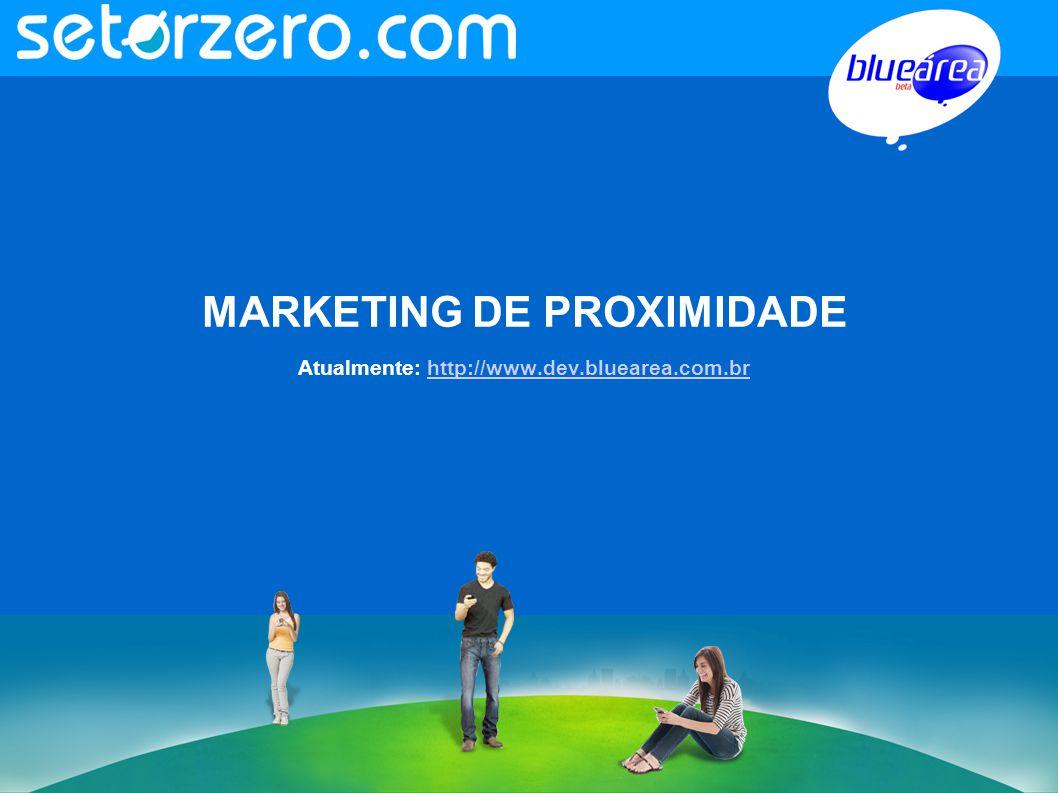 MARKETING DE PROXIMIDADE Atualmente: http://www.dev.bluearea.com.brhttp://www.dev.bluearea.com.br