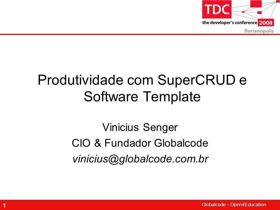 Globalcode – Open4Education 1 Produtividade com SuperCRUD e Software Template Vinicius Senger CIO & Fundador Globalcode vinicius@globalcode.com.br